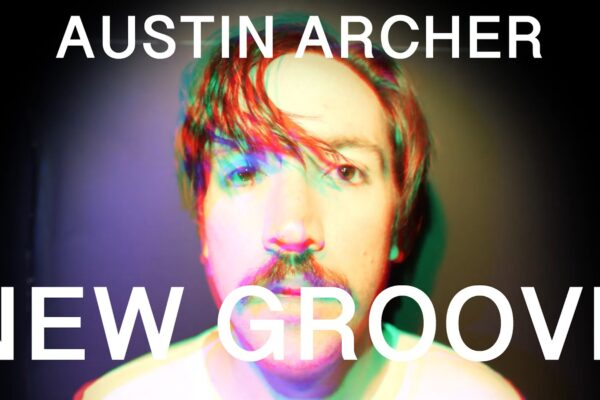 VIDEO PREMIERE: 'NEW GROOVE' BY AUSTIN ARCHER